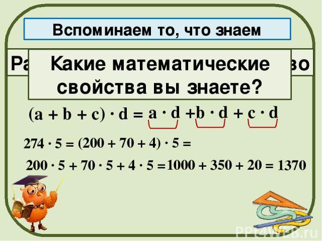Распределительное свойство Вспоминаем то, что знаем (а + b + с) · d = а · d +b · d + c · d 274 · 5 = (200 + 70 + 4) · 5 = 200 · 5 + 70 · 5 + 4 · 5 = 1000 + 350 + 20 = 1370 Какие математические свойства вы знаете?