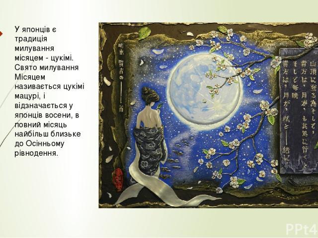 У японців є традиція милування місяцем - цукімі. Свято милування Місяцем називається цукімі мацурі, і відзначається у японців восени, в повний місяць найбільш близьке до Осінньому рівнодення.