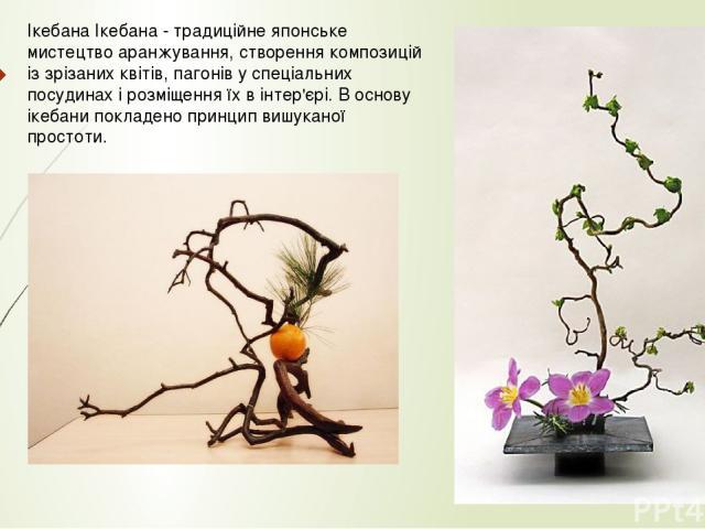 Ікебана Ікебана - традиційне японське мистецтво аранжування, створення композицій із зрізаних квітів, пагонів у спеціальних посудинах і розміщення їх в інтер'єрі. В основу ікебани покладено принцип вишуканої простоти.