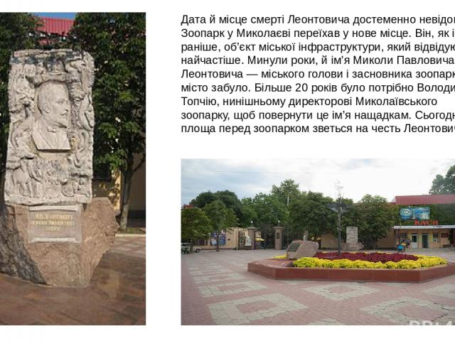 Дата й місце смерті Леонтовича достеменно невідомі. Зоопарк у Миколаєві переїхав у нове місце. Він, як і раніше, об'єкт міської інфраструктури, який відвідують найчастіше. Минули роки, й ім'я Миколи Павловича Леонтовича — міського голови і засновник…