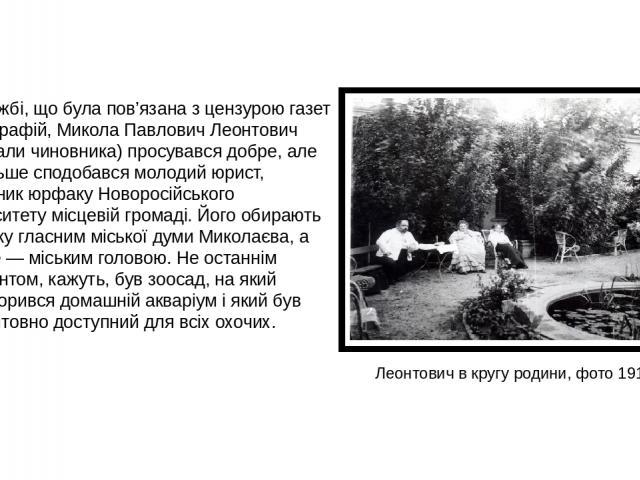 По службі, що була пов'язана з цензурою газет і фотографій, Микола Павлович Леонтович (так звали чиновника) просувався добре, але ще більше сподобався молодий юрист, випускник юрфаку Новоросійського університету місцевій громаді. Його обирають споча…