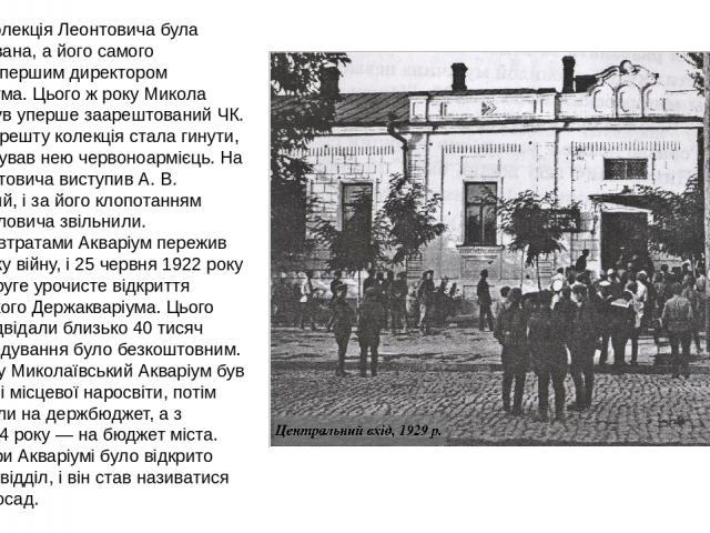 1918 року колекція Леонтовича була націоналізована, а його самого призначили першим директором Держакваріума. Цього ж року Микола Павлович був уперше заарештований ЧК. Після його арешту колекція стала гинути, оскільки керував нею червоноармієць. На …