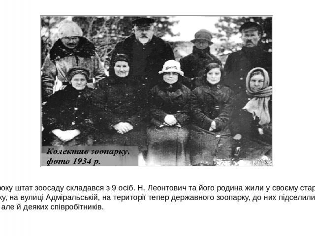 1928 року штат зоосаду складався з 9 осіб. Н. Леонтович та його родина жили у своєму старому будинку, на вулиці Адміральській, на території тепер державного зоопарку, до них підселили не лише звірів, але й деяких співробітників.
