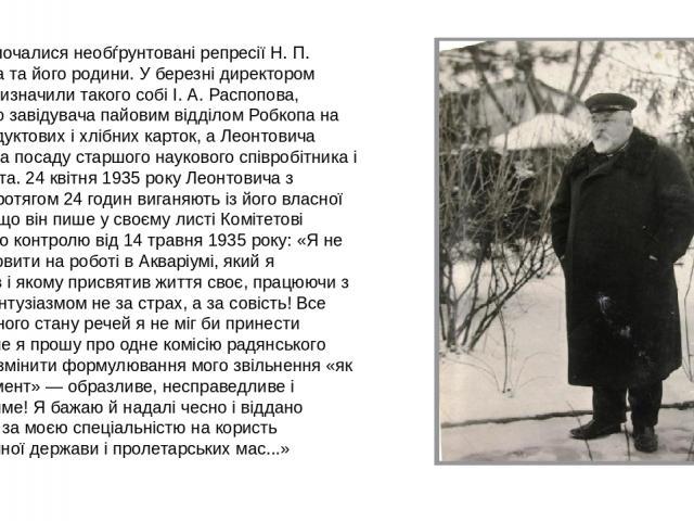 1934 року почалися необѓрунтовані репресії Н. П. Леонтовича та його родини. У березні директором Зоосаду призначили такого собі І. А. Распопова, колишнього завідувача пайовим відділом Робкопа на видачі продуктових і хлібних карток, а Леонтовича пере…