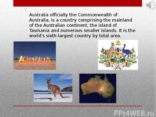 Australia officially the Commonwealth of Australia, is a country comprising the