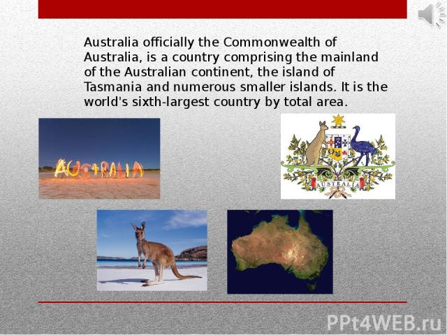 Australia officially the Commonwealth of Australia, is a country comprising the mainland of the Australian continent, the island of Tasmania and numerous smaller islands. It is the world's sixth-largest country by total area.