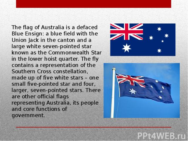 The flag of Australia is a defaced Blue Ensign: a blue field with the Union Jack in the canton and a large white seven-pointed star known as the Commonwealth Star in the lower hoist quarter. The fly contains a representation of the Southern Cross co…