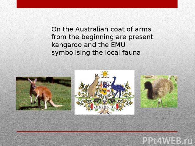 On the Australian coat of arms from the beginning are present kangaroo and the EMU symbolising the local fauna