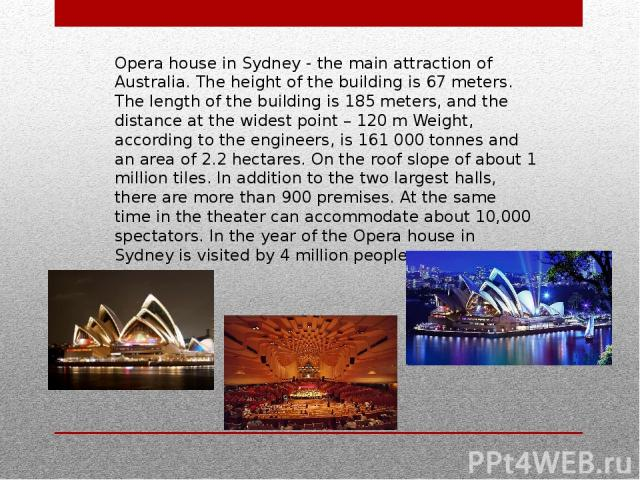 Opera house in Sydney - the main attraction of Australia. The height of the building is 67 meters. The length of the building is 185 meters, and the distance at the widest point – 120 m Weight, according to the engineers, is 161 000 tonnes and an ar…