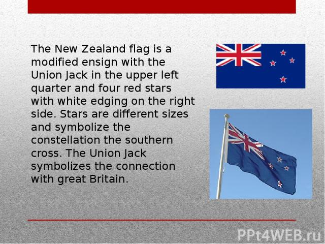 The New Zealand flag is a modified ensign with the Union Jack in the upper left quarter and four red stars with white edging on the right side. Stars are different sizes and symbolize the constellation the southern cross. The Union Jack symbolizes t…