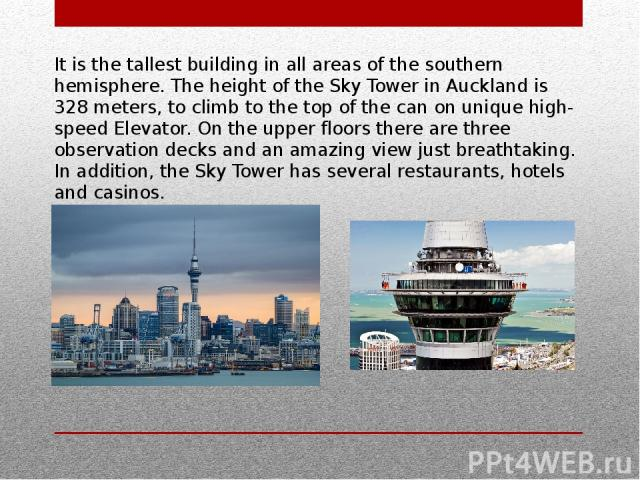It is the tallest building in all areas of the southern hemisphere. The height of the Sky Tower in Auckland is 328 meters, to climb to the top of the can on unique high-speed Elevator. On the upper floors there are three observation decks and an ama…