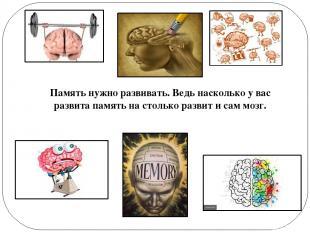 Память нужно развивать. Ведь насколько у вас развита память на столько развит и