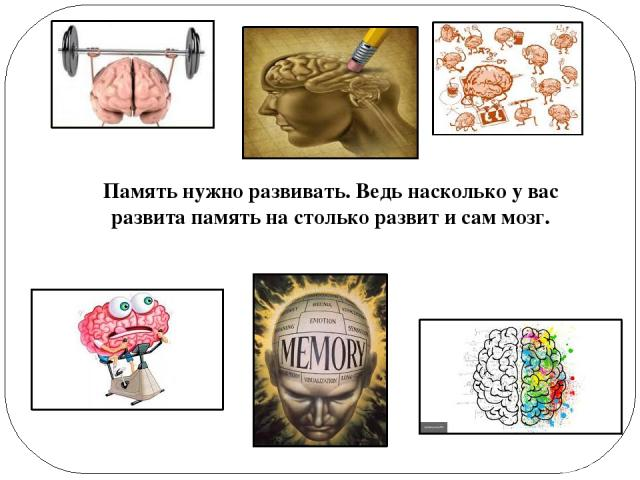 Память нужно развивать. Ведь насколько у вас развита память на столько развит и сам мозг.
