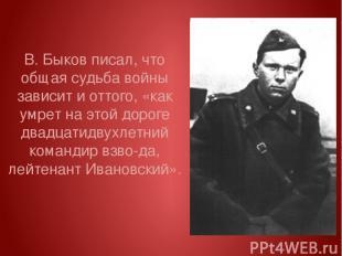 В. Быков писал, что общая судьба войны зависит и оттого, «как умрет на этой доро