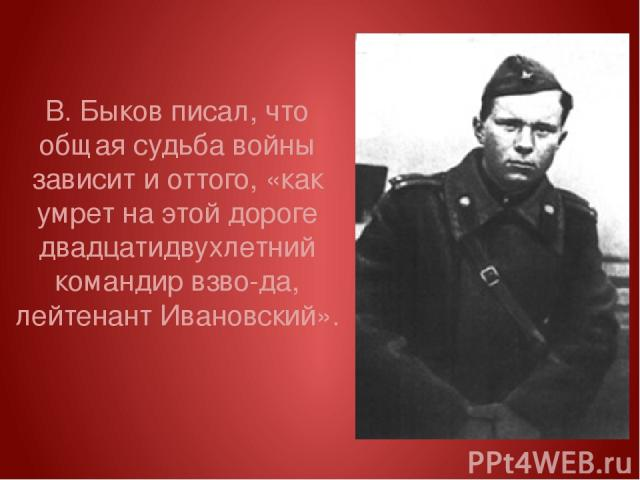 В. Быков писал, что общая судьба войны зависит и оттого, «как умрет на этой дороге двадцатидвухлетний командир взво да, лейтенант Ивановский».