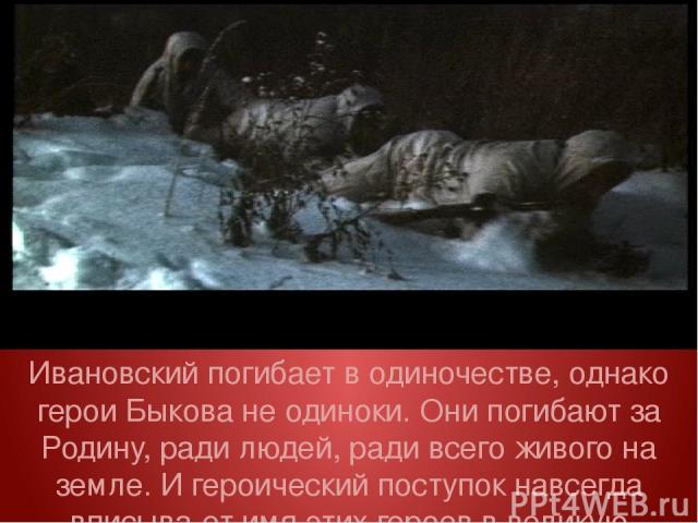 Ивановский погибает в одиночестве, однако герои Быкова не одиноки. Они погибают за Родину, ради людей, ради всего живого на земле. И героический поступок навсегда вписыва ет имя этих героев в великую историю страны.