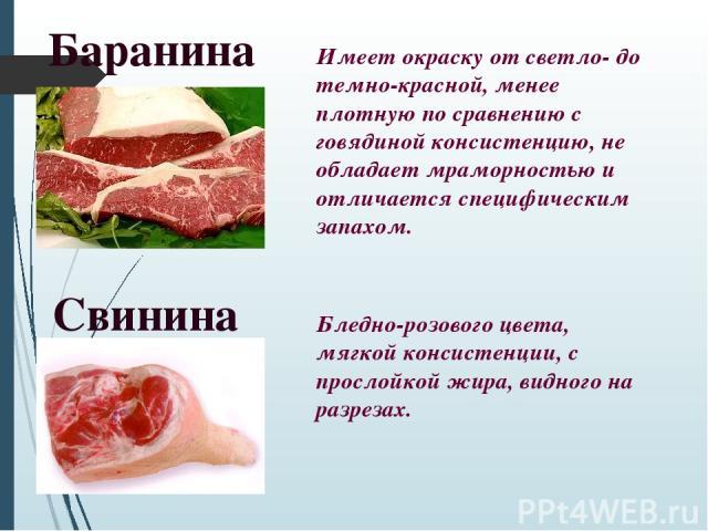 Свинина Баранина Имеет окраску от светло- до темно-красной, менее плотную по сравнению с говядиной консистенцию, не обладает мраморностью и отличается специфическим запахом. Бледно-розового цвета, мягкой консистенции, с прослойкой жира, видного на р…