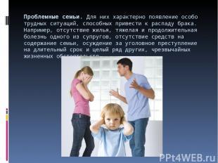 Проблемные семьи.Для них характерно появление особо трудных ситуаций, способных