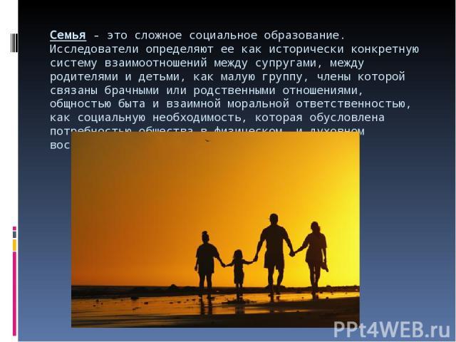 Семья- это сложное социальное образование. Исследователи определяют ее как исторически конкретную систему взаимоотношений между супругами, между родителями и детьми, как малую группу, члены которой связаны брачными или родственными отношениями, общ…