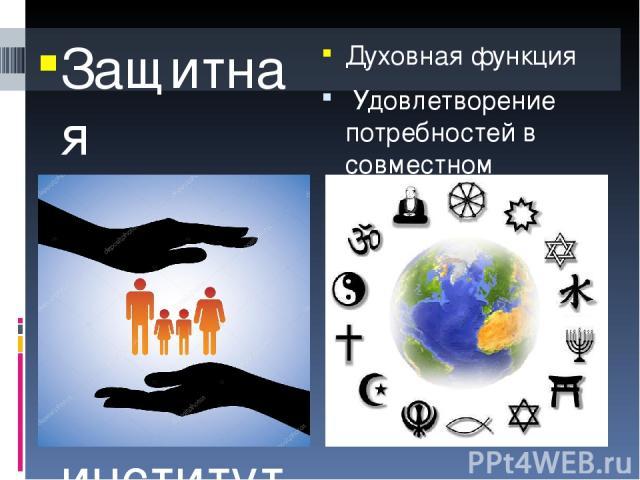 Защитная функция Во всех обществах институт семьи осуществляет в разной степени физическую, экономическую и психологическую защиту своих членов. Духовная функция Удовлетворение потребностей в совместном проведении досуга, взаимном духовном обогащен…
