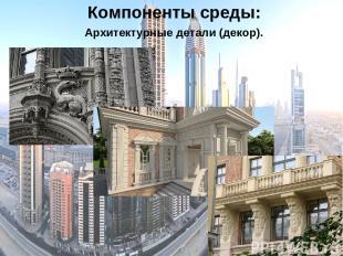 Компоненты среды: Архитектурные детали (декор).