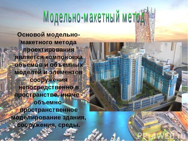 Основой модельно-макетного метода проектирования является компоновка объемов и объемных моделей и элементов сооружения непосредственно в пространстве, иначе - объемно-пространственное моделирование здания, сооружения, среды.