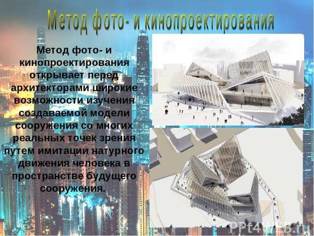 Метод фото- и кинопроектирования открывает перед архитекторами широкие возможности изучения создаваемой модели сооружения со многих реальных точек зрения путем имитации натурного движения человека в пространстве будущего сооружения.