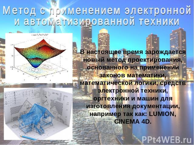 В настоящее время зарождается новый метод проектирования, основанного на применении законов математики, математической логики, средств электронной техники, оргтехники и машин для изготовления документации, например так как: LUMION, CINEMA 4D.