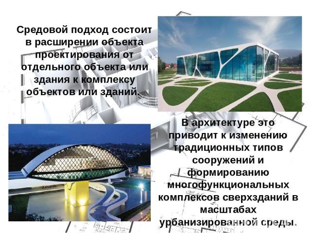 Средовой подход состоит в расширении объекта проектирования от отдельного объекта или здания к комплексу объектов или зданий. В архитектуре это приводит к изменению традиционных типов сооружений и формированию многофункциональных комплексов сверхзда…