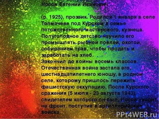 Носов Евгений Иванович (р. 1925), прозаик. Родился 1 января в селе Толмачеве под Курском в семье потомственного мастерового, кузнеца. Полуголодное детство научило его промышлять рыбной ловлей, охотой, собиранием трав, чтобы продать и заработать на х…