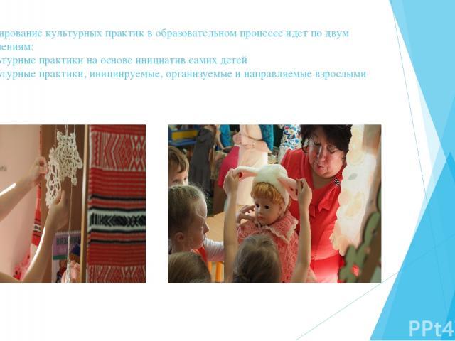 Проектирование культурных практик в образовательном процессе идет по двум направлениям: Культурные практики на основе инициатив самих детей Культурные практики, инициируемые, организуемые и направляемые взрослыми