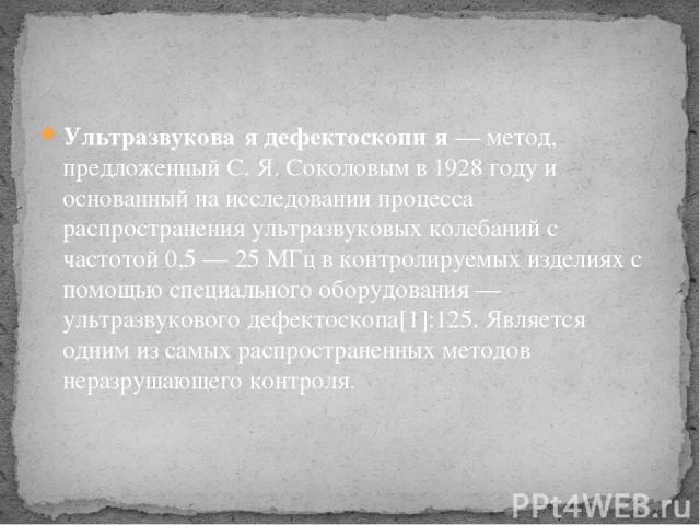 Ультразвукова я дефектоскопи я— метод, предложенныйС.Я.Соколовымв 1928 году и основанный на исследовании процесса распространенияультразвуковых колебанийс частотой 0,5— 25 МГц в контролируемых изделиях с помощью специального оборудования— у…