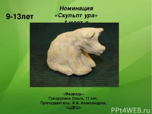 Номинация «Скульптура» 1 место 9-13лет «Медведь» Говорухина Ольга, 11 лет, Препо