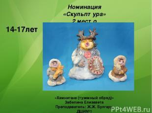 Номинация «Скульптура» 2 место 14-17лет «Хамнигане (туземный обряд)» Забелина Ел
