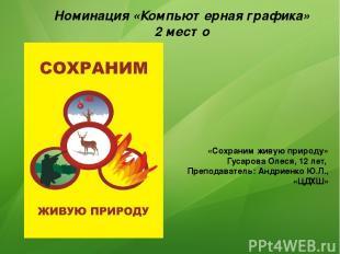 Номинация «Компьютерная графика» 2 место «Сохраним живую природу» Гусарова Олеся