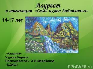 Лауреат в номинации «Семь чудес Забайкалья» 14-17 лет «Алханай» Чуркин Кирилл Пр