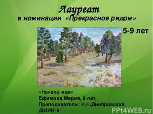 Лауреат в номинации «Прекрасное рядом» 5-9 лет «Начало мая» Ефимова Мария, 9 лет