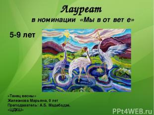 Лауреат в номинации «Мы в ответе» 5-9 лет «Танец весны» Железнова Марьяна, 9 лет