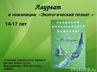 Лауреат «Сохраним уникальность Байкала» Куклина Алина, 14 лет Преподаватель: М.В