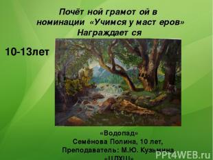 10-13лет Почётной грамотой в номинации «Учимся у мастеров» Награждается «Водопад