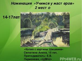 «Копия с картины Шишкина» Селютина Алина, 15 лет, Преподаватель: Е.В. Ларионова,