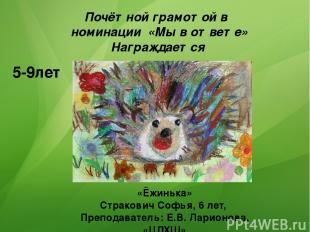 Почётной грамотой в номинации «Мы в ответе» Награждается 5-9лет «Ёжинька» Страко