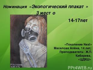 Номинация «Экологический плакат» 3 место «Поколение Next» Масалова Алёна, 14 лет