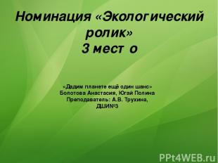 Номинация «Экологический ролик» 3 место «Дадим планете ещё один шанс» Болотова А