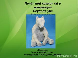 Почётной грамотой в номинации Скульптура Награждается «Медведь» Ушаков Андрей, 1