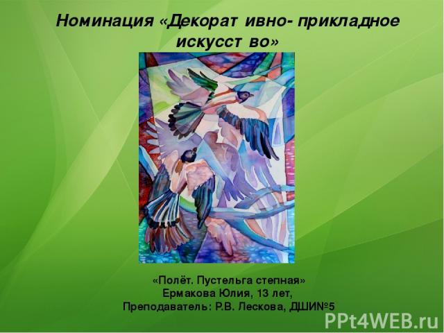 Номинация «Декоративно- прикладное искусство» 2 место «Полёт. Пустельга степная» Ермакова Юлия, 13 лет, Преподаватель: Р.В. Лескова, ДШИ№5