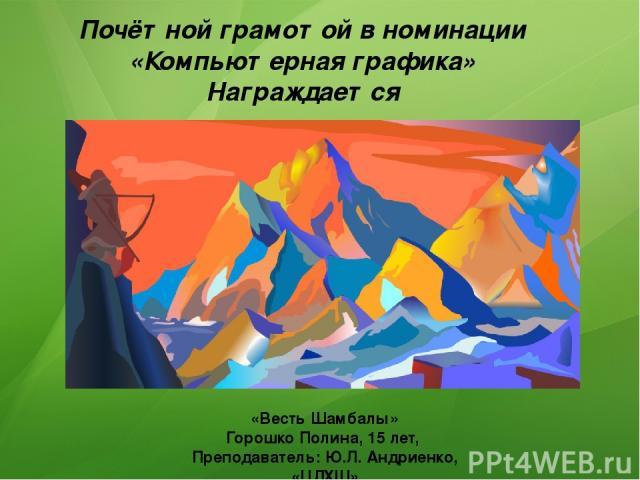 Почётной грамотой в номинации «Компьютерная графика» Награждается «Весть Шамбалы» Горошко Полина, 15 лет, Преподаватель: Ю.Л. Андриенко, «ЦДХШ»