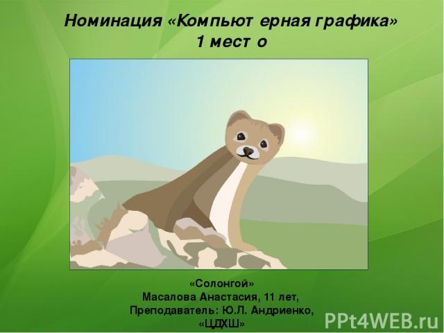 Номинация «Компьютерная графика» 1 место «Солонгой» Масалова Анастасия, 11 лет, Преподаватель: Ю.Л. Андриенко, «ЦДХШ»
