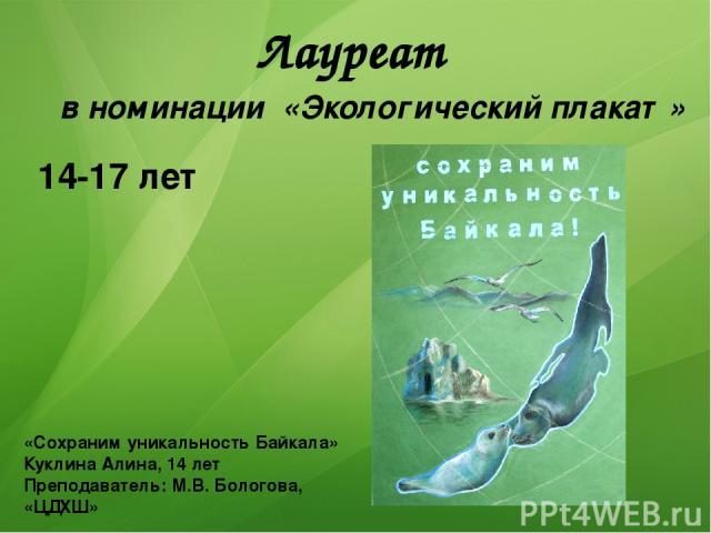 Лауреат «Сохраним уникальность Байкала» Куклина Алина, 14 лет Преподаватель: М.В. Бологова, «ЦДХШ» в номинации «Экологический плакат» 14-17 лет