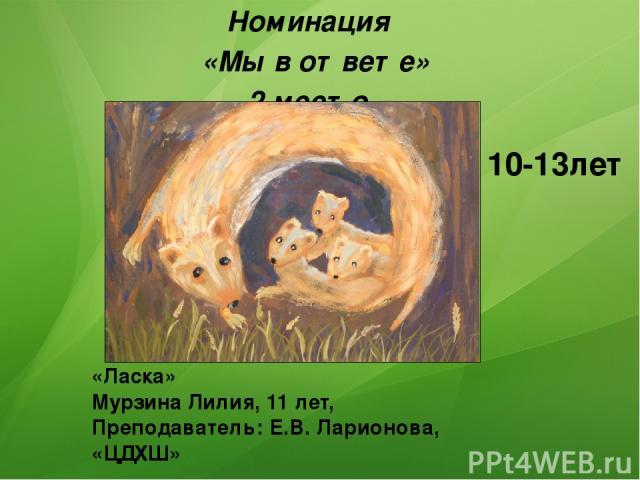 «Ласка» Мурзина Лилия, 11 лет, Преподаватель: Е.В. Ларионова, «ЦДХШ» Номинация «Мы в ответе» 2 место 10-13лет